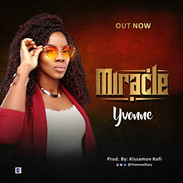 NEW MUSIC: MIRACLE BY YVONNE | PRODUCED BY KISSAMON KOFI