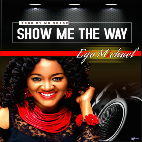 #NewMusic: Show Me The Way By Ego Michael @EgoMicheal