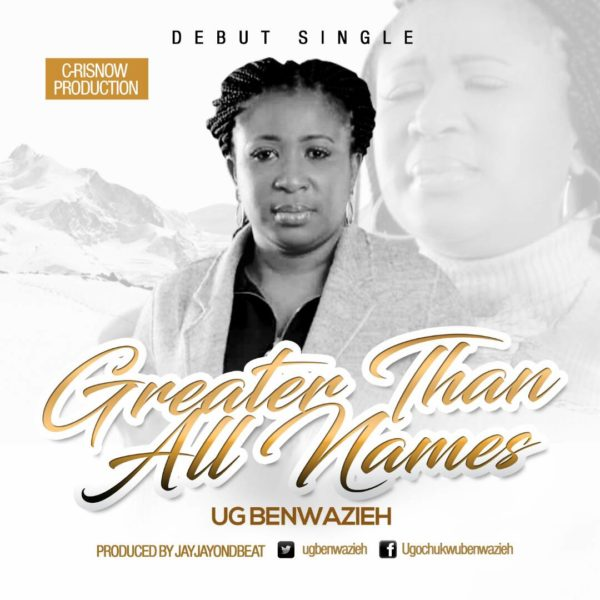 #NewMusic: Greater Than All Names By UG Benwazieh @Ugbenwazieh