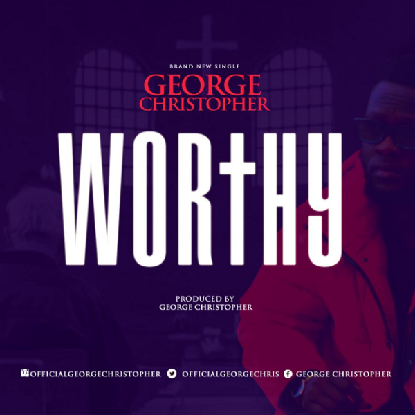 New Music: Worthy By George Christopher | @Lysm19